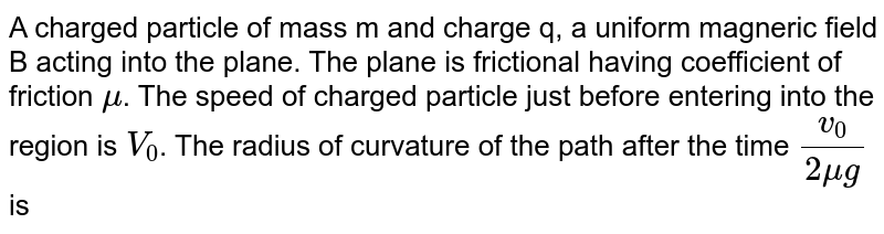 A charged particle of mass m and charge q, a uniform magneric field B acting into the plane. The plane is frictional having coefficient of friction `mu`. The speed of charged particle just before entering into the region is `V_(0)`. The radius of curvature of the path after the time `(v_(0))/(2mug)` is