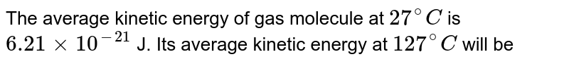 The average kinetic energy of gas molecule at `27^(@)C` is `6.21xx10^(-21)` J. Its average kinetic energy at `127^(@)C` will be