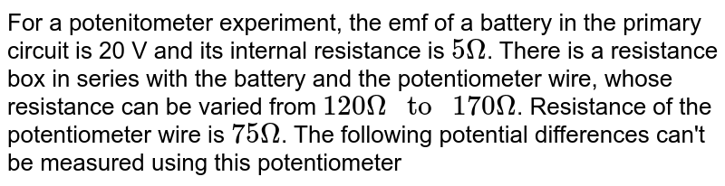 """For a potenitometer experiment, the emf of a battery in the primary circuit is 20 V and its internal resistance is `5 Omega`. There is a resistance box in series with the battery and the potentiometer wire, whose resistance can be varied from `120 Omega """" to """" 170 Omega`. Resistance of the potentiometer wire is `75 Omega`. The following potential differences can't be measured using this potentiometer"""