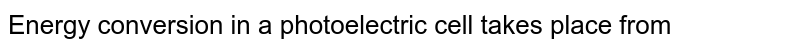 Energy conversion in a photoelectric cell takes place from