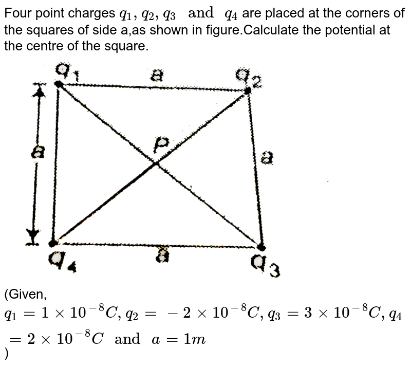 """Four point  charges `q_(1),q_(2),q_(3)"""" and """" q_(4)` are placed at the corners of the squares of side a,as shown in figure.Calculate the potential at the centre of the square.<img src=""""https://d10lpgp6xz60nq.cloudfront.net/physics_images/BIT_PHY_C22_E01_011_Q01.png"""" width=""""80%""""> <br> (Given, `q_(1)=1xx10^(-8)C,q_(2)= -2xx10^(-8)C,q_(3)=3xx10^(-8)C,q_(4)=2xx10^(-8)C"""" and """" a=1m`)"""
