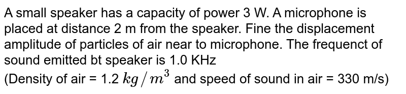 A small speaker has a capacity of power 3 W. A microphone is placed at distance 2 m from the speaker. Fine the displacement amplitude of particles of air near to microphone. The frequenct of sound emitted bt speaker is 1.0 KHz <br> (Density of air = 1.2 `kg//m^(3)` and speed of sound in air  = 330 m/s)