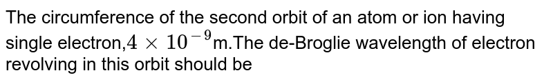 The circumference of the second orbit of an atom or ion having single electron,`4times10^(-9)`m.The de-Broglie wavelength of electron revolving in this orbit should be