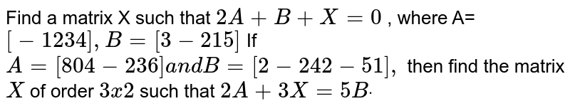 Find a matrix X such that `2A+B+X=0` , where A= `[-1 2 3 4],B=[3-2 1 5]`  If `A=[8 0 4-2 3 6]a n dB=[2-2 4 2-5 1],` then find the matrix `X` of order `3x2` such that `2A+3X=5Bdot`