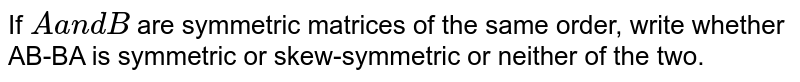 If `Aa n dB` are symmetric matrices of the same order, write whether AB-BA is symmetric   or skew-symmetric or neither of the two.
