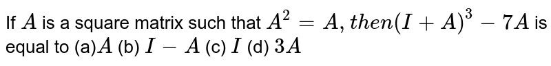 If `A` is a square matrix such that `A^2=A ,t h e n(I+A)^3-7A` is equal to (a)`A`  (b) `I-A`  (c) `I`  (d) `3A`