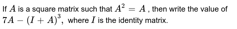 If `A` is a square matrix such that `A^2=A` , then write the value of `7A-(I+A)^3,` where `I` is the identity matrix.