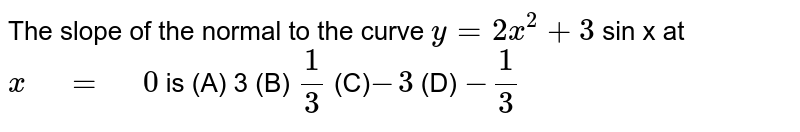 """The slope of the normal to the curve `y=2x^2+3` sin x   at `x"""" """"="""" """"0` is (A) 3 (B)   `1/3`  (C)`-3`  (D) `-1/3`"""