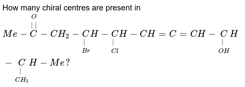 How many chiral centres are present in <br> `Me-overset(O)overset(  )C-CH_(2)-underset(Br)underset( )CH-underset(Cl)underset( )CH-CH=C=CH-underset(OH)underset( )CH-underset(CH_(3))underset( )CH-Me?`