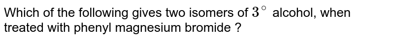 Which of the following gives two isomers of `3^(@)` alcohol, when treated with phenyl magnesium bromide ?
