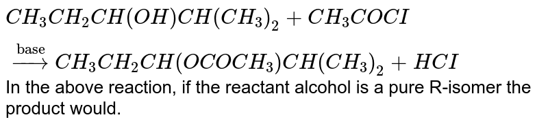 """`CH_(3)CH_(2)CH(OH)CH(CH_(3))_(2)+CH_(3)COCI overset(""""base"""")rarr CH_(3)CH_(2)CH(OCOCH_(3))CH(CH_(3))_(2)+HCI` In the above reaction, if the reactant alcohol is a pure R-isomer the product would."""
