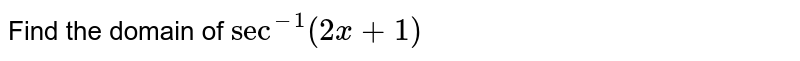 Find the domain of `sec^(-1)(2x+1)`