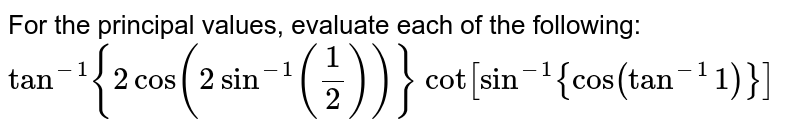 """For the principal values, evaluate each of the following: `tan^(-1){2cos(2sin^(-1)(1/2))}`   `""""cot""""[sin^(-1){cos(tan^(-1)1)}]`"""