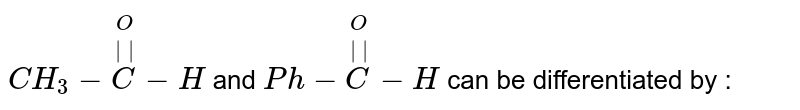 `CH_(3) - overset(O)overset(||)(C) - H` and `Ph-overset(O)overset(||)(C)-H` can be differentiated by :