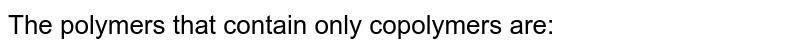 The polymers that contain only copolymers are: