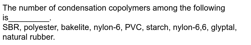 The number of condensation copolymers among the following is_________. <br> SBR, polyester, bakelite, nylon-6, PVC, starch, nylon-6,6, glyptal, natural rubber.