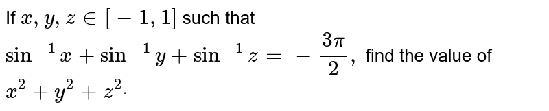 If `x , y , z in [-1,1]` such that `sin^(-1)x+sin^(-1)y+sin^(-1)z=-(3pi)/2,` find the value of `x^2+y^2+z^2dot`