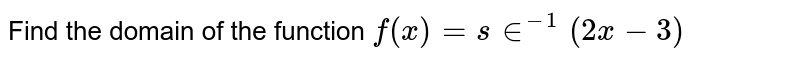 Find the domain of the function `f(x)=s in^(-1)(2x-3)`