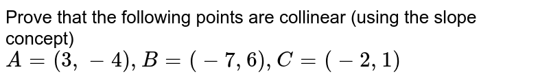 Prove that the following points are collinear (using the slope concept) <br> `A=(3,-4), B=(-7,6), C=(-2,1)`
