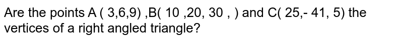 Are the points A ( 3,6,9) ,B( 10 ,20, 30 , ) and C( 25,- 41, 5) the vertices of a right angled triangle?