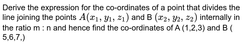 Derive the expression for the co-ordinates of a point that divides the line joining the points `A ( x_1,y_1 ,z_1) ` and B `( x_2,y_2,z_2)` internally in the ratio m : n and hence find the co-ordinates of A (1,2,3) and B ( 5,6,7,)