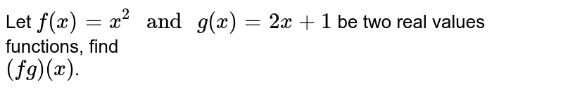 """Let `f(x)=x^2"""" and """"g(x)=2x+1` be two real values functions, find <br> `(fg)(x)`."""