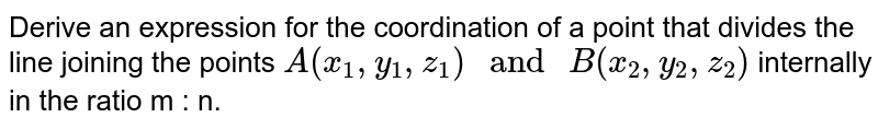 """Derive an expression for the coordination of a point that divides the line joining the points `A(x_1,y_1,z_1)"""" and """"B(x_2,y_2,z_2)` internally in the ratio m : n."""