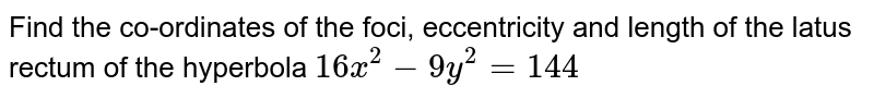 Find the co-ordinates of the foci, eccentricity and length of the latus rectum of the hyperbola `16x^2 - 9y^2 = 144`