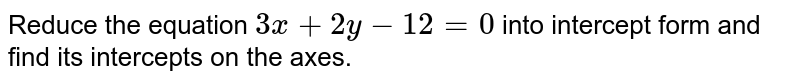 Reduce the equation `3x + 2y - 12 = 0` into intercept form and find its intercepts on the axes.