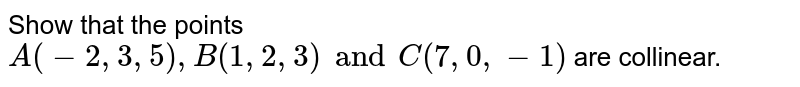 Show that the points `A (-2, 3, 5), B(1, 2, 3) and C(7, 0, -1)` are collinear.