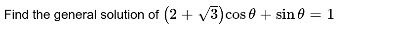 Find the general solution of `(2+sqrt3)cos theta+sin theta=1`