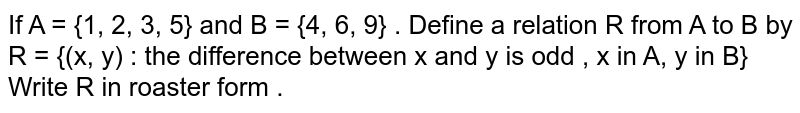 If  A = {1, 2, 3, 5} and B = {4, 6, 9} . Define a relation R from A to B by R = {(x, y) : the difference between x and y is odd , x in A, y in B}  Write R in roaster form .
