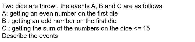Two dice are throw , the events A, B and C are as follows  <br>  A: getting an even number on the first die   <br>  B : getting an odd number on the first die   <br> C : getting the sum of the numbers on the dice <= 15 <br>  Describe the events