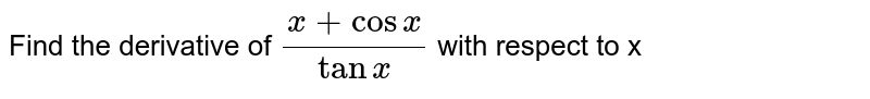 Find the derivative of `(x + cos x)/(tan x) ` with respect  to x