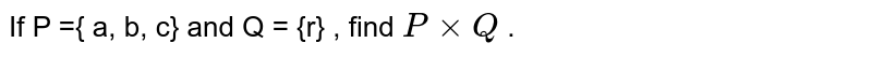 If P ={ a, b, c} and Q = {r} , find ` P xx Q` .