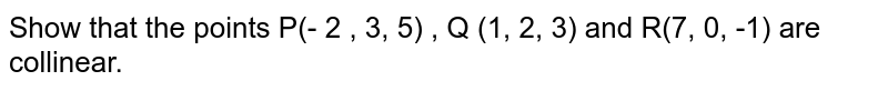 Show that the points P(- 2 , 3, 5) , Q (1, 2, 3) and R(7, 0, -1) are collinear.