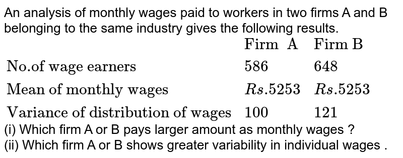 """An analysis of monthly wages paid to workers in two firms A and B belonging to the same industry gives the following results.   <br> `{:(,""""Firm  A"""",""""Firm B""""),(""""No.of wage earners"""",586,648),(""""Mean of monthly wages"""",Rs.5253,Rs.5253),(""""Variance of distribution of wages"""",100,121):}`  <br>  (i) Which firm A or B pays larger amount as monthly wages ?   <br>  (ii) Which firm  A or B  shows greater variability in individual wages ."""