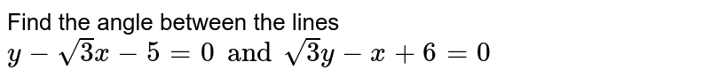 Find the angle between the lines ` y - sqrt(3) x - 5 = 0  and sqrt(3) y - x + 6 = 0 `