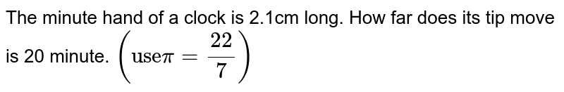 """The minute hand of a clock is 2.1cm long. How far does its tip move is 20 minute. `(""""use"""" pi=22/7)`"""