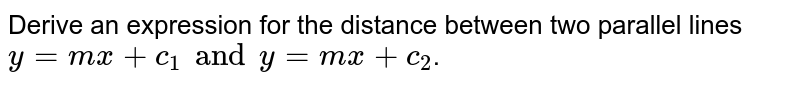 Derive an expression for the distance between two parallel lines `y=mx+c_(1) and y=mx+c_(2)`.