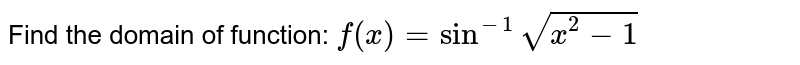 Find the domain of function:    `f(x)=sin^(-1)sqrt(x^2-1)`