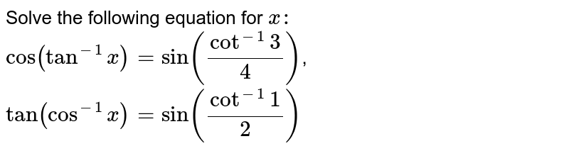 """Solve the following equation for `x :`   `""""cos""""(tan^(-1)x)=sin(cot^(-1)3/4)`,   `tan(cos^(-1)x)=sin(cot^(-1)1/2)`"""