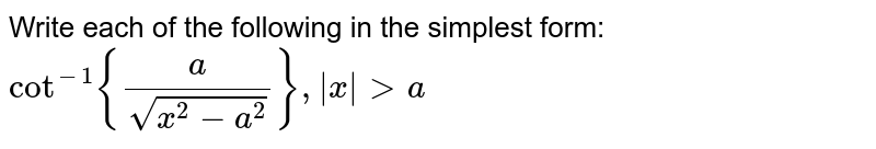 Write each of the following in the simplest form:  `cot^(-1){a/(sqrt(x^2-a^2))},|x|> a`