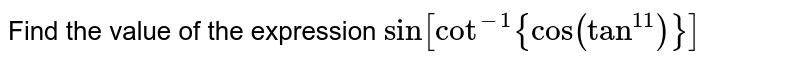 Find the value of the expression   `sin[cot^(-1){cos(tan^11)}]`