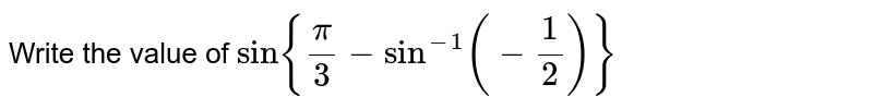 Write the value of `sin{pi/3-sin^(-1)(-1/2)}`