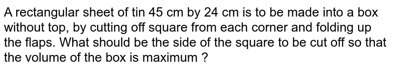 A rectangular sheet of tin 45 cm   by 24 cm is to be made into a box without top, by cutting off square from   each corner and folding up the flaps. What should be the side of the square   to be cut off so that the volume of the box is maximum ?