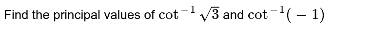 Find the principal values of `cot^(-1)sqrt(3)` and `cot^(-1)(-1)`
