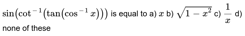 `sin(cot^(-1)(tan(cos^(-1)x)))` is equal to a) `x` b) `sqrt(1-x^2)` c) `1/x` d) none of these