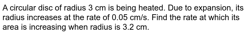 A circular disc of radius 3 cm is being heated. Due   to expansion, its radius increases at the rate of 0.05 cm/s. Find the rate at   which its area is increasing when radius is 3.2 cm.