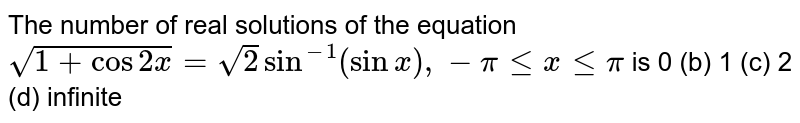 The number of real solutions of the equation `sqrt(1+cos2x)=sqrt(2)sin^(-1)(sinx),-pilt=xlt=pi` is 0 (b)   1 (c) 2   (d) infinite